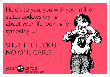 Here's to you, you with your million status updates crying about your life looking for sympathy.....  SHUT THE FUCK UP NO ONE CARES!!