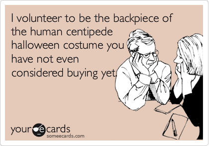 I volunteer to be the backpiece of the human centipede halloween costume you have not even considered buying yet.