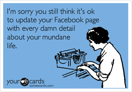 I'm sorry you still think it's ok to update your Facebook page with every damn detail about your mundane life.