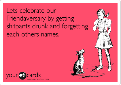 Lets celebrate our Friendaversary by getting shitpants drunk