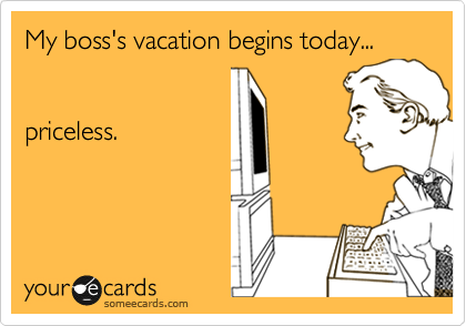 My boss's vacation begins today...   priceless.
