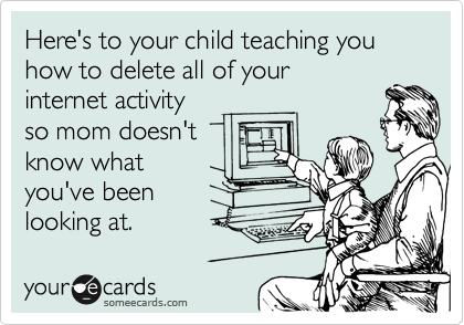 Here's to your child teaching you how to delete all of your internet activity so mom doesn't know what you've been looking at.