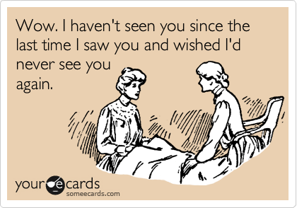 Wow. I haven't seen you since the last time I saw you and wished I'd never see you again.