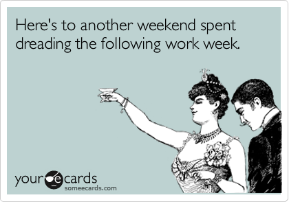 Here's to another weekend spent dreading the following work week.