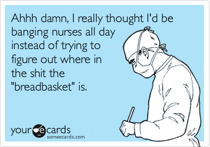 "Ahhh damn, I really thought I'd be banging nurses all day instead of trying to figure out where in the shit the ""breadbasket"" is."