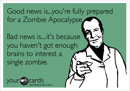Good news is...you're fully prepared for a Zombie Apocalypse  Bad news is....it's because you haven't got enough brains to interest a single zombie.