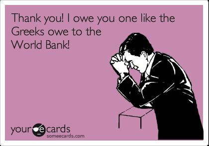 Thank you! I owe you one like the Greeks owe to the World Bank!