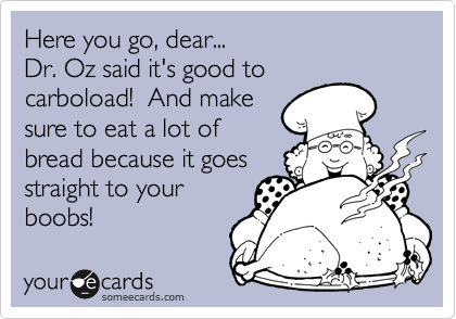 Here you go, dear... Dr. Oz said it's good to carboload!  And make sure to eat a lot of bread because it goes straight to your boobs!