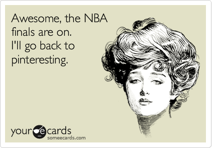 Awesome, the NBA finals are on.  I'll go back to pinteresting.