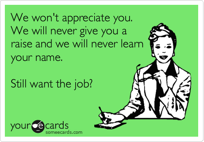 We won't appreciate you. We will never give you a raise and we will never learn your name.  Still want the job?