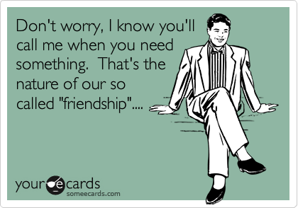 """Don't worry, I know you'll call me when you need something.  That's the nature of our so called """"friendship""""...."""