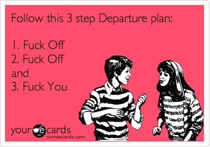 Follow this 3 step Departure plan:      1. Fuck Off   2. Fuck Off  and   3. Fuck You