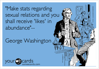 """Make stats regarding sexual relations and you shall receive 'likes' in abundance""--  George Washington"