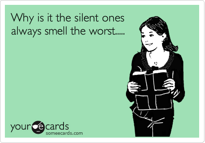 Why is it the silent ones always smell the worst.....