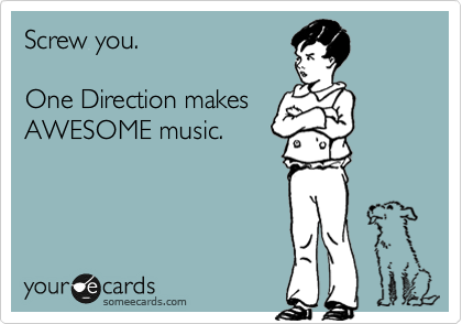 Screw you.  One Direction makes AWESOME music.