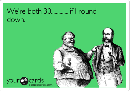 We're both 30...............if I round down.