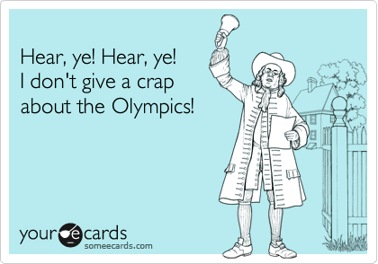 Hear, ye! Hear, ye! I don't give a crap about the Olympics!