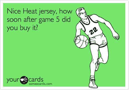 Nice Heat jersey, how soon after game 5 did you buy it?