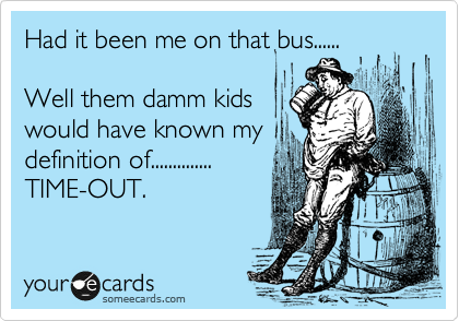 Had it been me on that bus......  Well them damm kids would have known my  definition of.............. TIME-OUT.