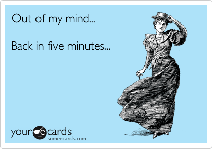 Out of my mind...  Back in five minutes...