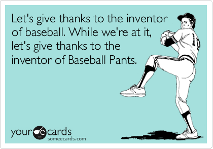 Let's give thanks to the inventor of baseball. While we're at it, let's give thanks to the inventor of Baseball Pants.