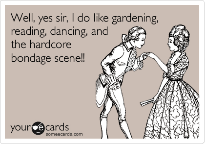 Well, yes sir, I do like gardening, reading, dancing, and the hardcore bondage scene!!