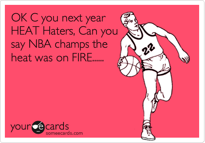 OK C you next year HEAT Haters, Can you say NBA champs the heat was on FIRE......