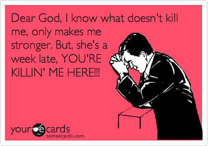 Dear God, I know what doesn't kill me, only makes me stronger. But, she's a week late, YOU'RE KILLIN' ME HERE!!!