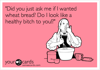 """Did you just ask me if I wanted wheat bread? Do I look like a healthy bitch to you!?"""