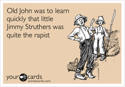 Old John was to learn quickly that little Jimmy Struthers was quite the rapist
