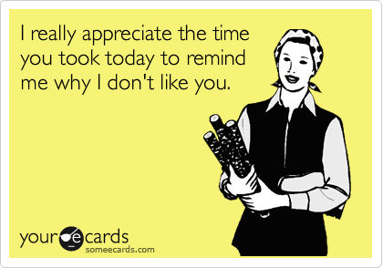 I really appreciate the time you took today to remind me why I don't like you.