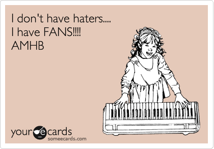 I don't have haters....  I have FANS!!!!  AMHB
