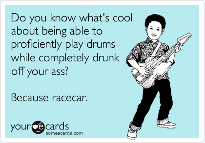 Do you know what's cool about being able to proficiently play drums while completely drunk off your ass?   Because racecar.