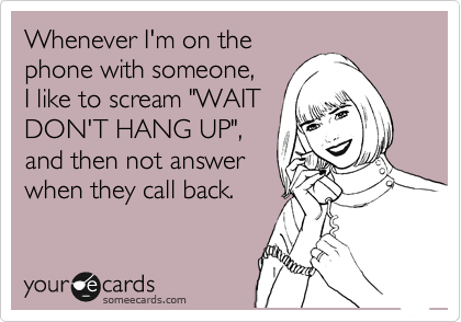 Whenever I'm on the phone with someone, I like to scream