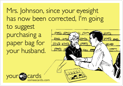 Mrs. Johnson, since your eyesight has now been corrected, I'm going to suggest  purchasing a paper bag for  your husband.