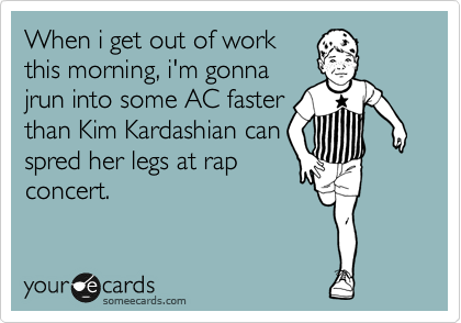 When i get out of work this morning, i'm gonna jrun into some AC faster than Kim Kardashian can spred her legs at rap concert.