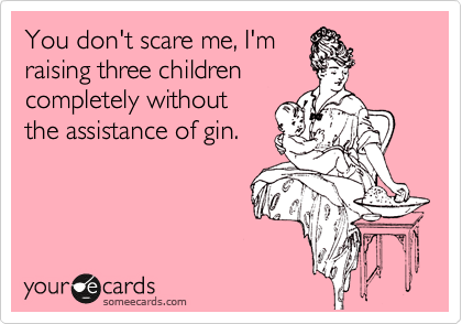 You don't scare me, I'm raising three children completely without the assistance of gin.