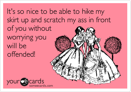 It's so nice to be able to hike my skirt up and scratch my ass in front of you without  worrying you  will be offended!