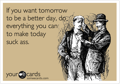If you want tomorrow to be a better day, do everything you can to make today suck ass.