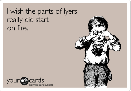 I wish the pants of lyers  really did start  on fire.