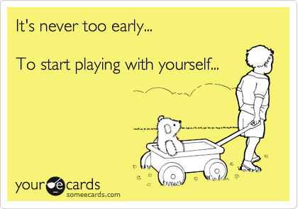 It's never too early...  To start playing with yourself...