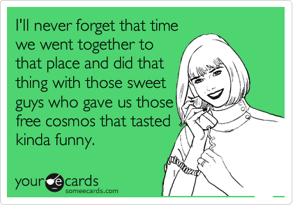 I'll never forget that time we went together to that place and did that thing with those sweet guys who gave us those free cosmos that tasted kinda funny.