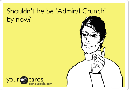 "Shouldn't he be ""Admiral Crunch"" by now?"