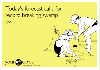Today's forecast calls for record breaking swamp  ass