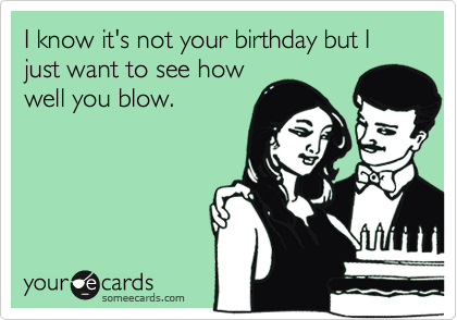 I know it's not your birthday but I just want to see how well you blow.