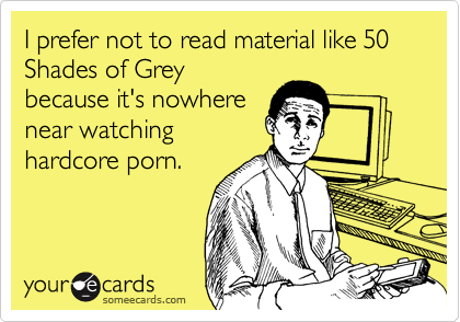 I prefer not to read material like 50 Shades of Grey because it's nowhere near watching  hardcore porn.