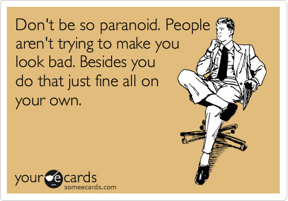 Don't be so paranoid. People aren't trying to make you look bad. Besides you do that just fine all on your own.
