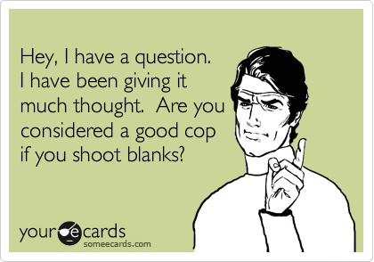Hey, I have a question.   I have been giving it  much thought.  Are you  considered a good cop  if you shoot blanks?