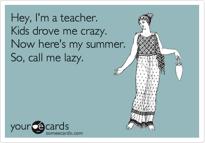 Hey, I'm a teacher.    Kids drove me crazy. Now here's my summer. So, call me lazy.