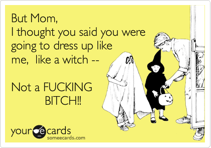 But Mom, I thought you said you were going to dress up like me,  like a witch --  Not a FUCKING            BITCH!!
